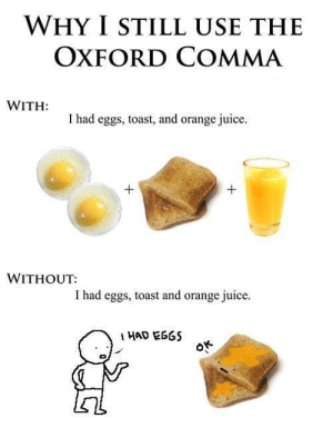 Juice, Tumblr, and Blog: WHY I STILL USE THE  OXFORD COMMA  I had eggs, toast, and orange juice  WITHOUT:  I had eggs, toast and orange juice rage-comics-base:  The reason why The Oxford comma matters.