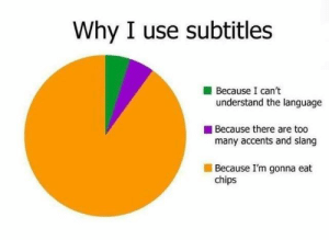 Dank, 🤖, and Chips: Why I use subtitles  Because I can't  understand the language  Because there are too  many accents and slang  Because I'm gonna eat  chips Because the actors are mumbling.