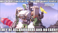 WHY IDO BASTION PLAYS OF THE GAME ANNOY PEOPLE?  THEY RE ALL BRRRRRRT AND NO EARNY  imgur  made on