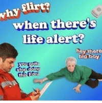 Life, Life Alert, and Memes: why irt?  when there's  life alert?  hey there  big boy  you gotta  stop doing  this Edna jeez edna