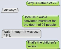 Why Is 6 Afraid Of 7: Why is 6 afraid of 7?  ldk why?  Because Was a  convicted murderer for  the death of 26 people.  Wait I thought it was cuz  7 89.  Ihat's the children'S  versiorn