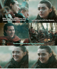 Is she going to kill the Queen? Comment below: Why is a nice girl on her own  y iS a nice girl on her own  headingto King's La  anding? Iam going to kill the Queen  I am/going to kill the Queen.  facebook.com/AryaFromHouseStark Is she going to kill the Queen? Comment below