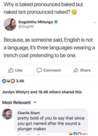 Baked, Charlie, and Memes: Why is baked pronounced baked but  naked isnt pronounced naked?  Gugulethu Mhlungu  @GugsM  Because, as someone said, English is not  a language, it's three languages wearing a  trench coat pretending to be one.  Like  Comment  Share  3.4K  Jordyn Wintyrz and 18.4K others shared this  Most Relevant v  Charlie Short  pretty bold of you to say that since  you got named after the sound a  plunger makes They both are correct via /r/memes http://bit.ly/2F8i5Ig