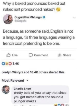 Baked, Charlie, and Dank: Why is baked pronounced baked but  naked isnt pronounced naked?  Gugulethu Mhlungu  @GugsM  Because, as someone said, English is not  a language, it's three languages wearing a  trench coat pretending to be one.  Like  Comment  Share  3.4K  Jordyn Wintyrz and 18.4K others shared this  Most Relevant v  Charlie Short  pretty bold of you to say that since  you got named after the sound a  plunger makes They both are correct by leowu77495 MORE MEMES