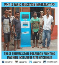 Memes, 🤖, and Com: WHY IS BASIC EDUCATION IMPORTANTp  THESE THIEVES STOLE PASSBOOK PRINTING  MACHINE INSTEAD OF ATM MACHINE!!  @DESIFUN 1 @DESIFUN M @DESIFUN DESIFUN.COM desifun