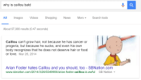 Why Is Caillou Bald: why is caillou bald  All mages VideosShopping NewS MoreSearch tools  About 97,900 results (0.47 seconds)  Caillou can't grow hair, not because he has cancer or  progeria, but because he sucks, and even his own  body recognizes that he does not deserve hair or food  or love. Mar 26, 2014  Arian Foster hates Caillou and you should, too - SBNation.com  www.sbnation.com/20 14/3/26/5549908/arian-foster-caillou-is-awful SB Nation▼