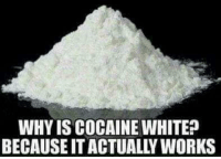 Cocaine: WHY IS COCAINE WHITE?  BECAUSE IT ACTUALLY WORKS