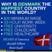 WHY IS  DENMARK THE  HAPPIEST  COUNTRY  IN THE WORLD?  $20  MINIMUM WAGE  33-HOUR WORK WEEK  FREE UNIVERSITY  FREE CHILDCARE  FREE HEALTHCARE  SHARE if America  should follow  their lead!  OCCUPY DEMOCRATS Why is Denmark the happiest country in the world? 😃🎉  #StillSanders