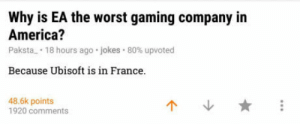 America, The Worst, and Ubisoft: Why is EA the worst gaming company in  America?  Paksta_ . voted  Because Ubisoft is in France.  18 hours ago-jokes-80% up  48.6k points  1920 comments  个、 ★ The truth has been spoken