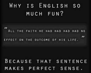 Think repeatedly till you get it: WHY Is ENGLISH S0  MUCH FUN?  ALL THE FAITH HE HAD HAD HAD HAD NO  EFFECT ON THE OUTCOME OF HIS LIFE.  BECAUSE THAT SENTENCE  MAKES PERFECT SENSE Think repeatedly till you get it