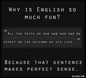 English Language in a Nutshell: WHY Is ENGLISH So  MUCH FUN?  ALL THE FAITH HE HAD HAD HAD HAD NO  EFFECT ON THE OUTCOME OF HIS LIFE.  BECAUSE THAT SENTENC E  MAKES PERFECT SENSE  VIA 9GAG.COM English Language in a Nutshell