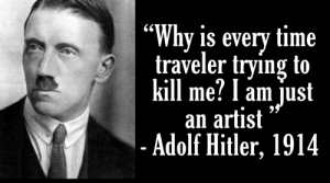 "Meirl: ""Why is every time  traveler trying to  kill me? l am just  an artist  - Adolf Hitler, 1914 Meirl"