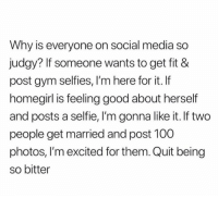 ~Ali: Why is everyone on social media so  judgy? If someone wants to get fit &  post gym selfies, I'm here for it. If  homegirl is feeling good about herself  and posts a selfie, I'm gonna like it. If two  people get married and post 100  photos, I'm excited for them. Quit being  so bitter ~Ali