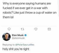 Lol, Memes, and Shit: Why is everyone saying humans are  fucked if we ever get in a war with  robots? Like just throw a cup of water on  them lol  Elon Musk  @elonmusk  Replying to @PolarSaurusRex  holy shit you're right