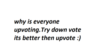 Reddit, Down, and Why: why is everyone  upvoting. Try down vote  its better then upvote :) just try it