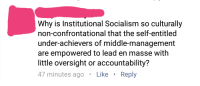 Why is Institutional Socialism so culturally  non-confrontational that the self-entitled  under-achievers of middle-management  are empowered to lead en masse with  little oversight or accountability?  47 minutes ago  Like  Reply Some one certainly gormandized their fast breaking meal this ante meridiem before hitting the internet.