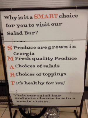 Salads: Why is it a SMART choice  for you to visit our  Salad Bar?  S Produce are grownin  Georgia  M Fresh quality Produce  Choices of salads  RChoices of toppings  TIt's healthy for You'  Visit o ur salad bar  and get a cha nce to win a  movie ticket.