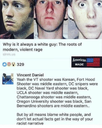 America, Facebook, and Facts: Why is it always a white guy: The roots of  modern, violent rage  slnm.us  American  329  MADE  Vincent Daniel  Yeah the VT shooter was Korean, Fort Hood  Shooter was middle eastern, DC snipers were  black, DC Naval Yard shooter was black,  UCLA shooter was middle eastern,  Chattanooga shooter was middle eastern,  Oregon University shooter was black, San  Bernardino shooters are middle eastern..  But by all means blame white people, and  don't let actual facts get in the way of your  racist narrative LIKE & TAG YOUR FRIENDS ------------------------- 🚨Partners🚨 😂@the_typical_liberal 🎙@too_savage_for_democrats 📣@the.conservative.patriot Follow: @rightwingsavages & @allamericansmokeshows Like us on Facebook: The Right-Wing Savages Follow my backup page @tomorrowsconservatives -------------------- conservative libertarian republican democrat gop liberals maga makeamericagreatagain trump liberal american donaldtrump presidenttrump american 3percent maga usa america draintheswamp patriots nationalism sorrynotsorry politics patriot patriotic ccw247 2a 2ndamendment