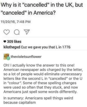 "America, Weird, and American: Why is it ""cancelled"" in the UK, but  ""canceled"" in America?  11/20/16, 7:48 PM  309 likes  kilothegxd Cuz we gave you that L in 1776  thevioletsunflower  Oh! I actually know the answer to this one!  American newspaper ads charged by the letter,  so a lot of people would eliminate unnecessary  letters like the second L in ""cancelled"" or the U  in ""colour"". Some of these spelling changes  were used so often that they stuck, and now  Americans just spell some words differently.  In summary: Americans spell things weird  because capitalism The beginning of capitalism in America (1776)"