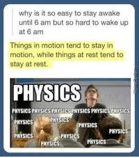 The life of a student.: why is it so easy to stay awake  until 6 am but so hard to wake up  at 6 am  Things in motion tend to stay in  motion, while things at rest tend to  stay at rest.  PHYSICS  PHYSICS PHYSICS PHYSICSPHYSICS PHYSICS PHYSICS  PHYSICS  PHYSICS  PHYSICS  PHYSICS  PHYSICS  PHYSICS  PHYSICS  PHYSICS The life of a student.