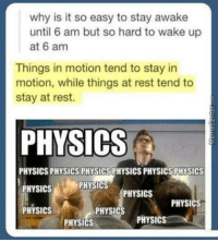 Memes, Science, and Physical: why is it so easy to stay awake  until 6 am but so hard to wake up  at 6 am  Things in motion tend to stay in  motion, while things at rest tend to  stay at rest.  PHYSICS  PHYSICS PHYSICS PHYSICSPHYSICSPHYSICS PHYSICS  PHYSICS  PHYSICS  PHYSICS  PHYSICS  PHYSICS  PHYSICS  PHYSICS  PHYSICS The science of student life.