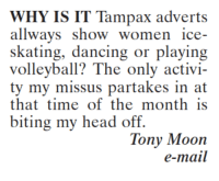 Dancing, Head, and Memes: WHY IS IT Tampax adverts  allways show women ice-  skating, dancing or playing  volleyball? The only activi-  ty my missus partakes in at  thattime of the month is  head Tony-ma  Tony Moon  e-mail  biting my head off.