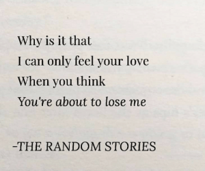 your love: Why is it that  I can only feel your love  When you think  You're about to lose me  -THE RANDOM STORIES