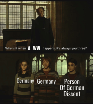 Keeping up with the Germans: Why is it when A WW happens, it's always you three?  Germany Germany Person  Of German  Dissent Keeping up with the Germans