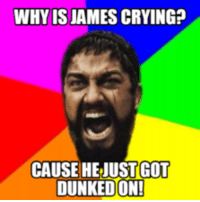 Why Is James Cryin: WHY IS JAMES CRYING?  CAUSE HEJUSTGOT  DUNKEDON!
