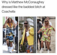 Bitch, Coachella, and Dank: Why is Matthew McConaughey  dressed like the baddest bitch at  Coachella
