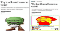 <p>11 Dank Memes That Poke Fun At Bizarre Millennial Humor</p>: Why is millennial humuok Penspectie  Why is millennial humor  so  weird?  weird?  Comedy that appeals to young people can be surreal  and dark-and completely meaningless.  By Ellzabeth Bruenlg  August 11  Comedy that appeals to young people can be surreal  and dark-and completely meaningless.  By Elizabeth Bruenig  August 11  Chenobyl After The Nuclear Explosion Full D  610 WeW <p>11 Dank Memes That Poke Fun At Bizarre Millennial Humor</p>