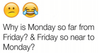 Friday, Funny, and Mondays: Why is Monday so far from  Friday? & Friday so near to  Monday?