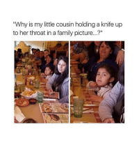 """Why is my little cousin holding a knife up  to her throat in a family picture...?"" Me"