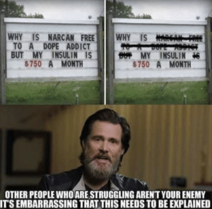 The Wise and Wiser—Jim Carrey via /r/wholesomememes https://ift.tt/2YzEZi5: WHY IS NARCAN FREE  TO A DOPE ADDICT  BUT MY INSULIN IS  $750 A MONTH  WHY IS NARGA  BUT MY INSULIN  $750 A MONTH  OTHER PEOPLE WHO ARE STRUGGLING ARENT YOUR ENEMY  IT'S EMBARRASSING THAT THIS NEEDS TO BE EXPLAINED The Wise and Wiser—Jim Carrey via /r/wholesomememes https://ift.tt/2YzEZi5