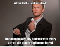 The truth. BarneyStinson: Why is Neil Patrick Harris Gay?  Because he already had sex with every  girlon the planet and he got bored. The truth. BarneyStinson