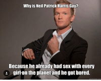 The truth: Why is Neil Patrick Harris  Gayp  Because he already had sex With every  girl on the planet and he got bored.  quick meme com The truth