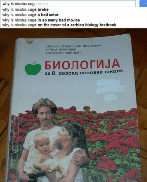 Wtf Nicolas Cage? via /r/funny https://ift.tt/2DEbsye: why is nicolas cag  why is nicolas cage broke  why is nicolas cage a bad actor  why is nicolas cage in so many bad movies  why is nicolas cage on the cover of a serbian biology textbook  broke  СМИ1ЬКА СТЕВАНОВИЋ-ПИШТЕЬИЋ  КАТИИА ПАУНОВИЋ  БИОЛОГИЈА  за 8. разред основне школе Wtf Nicolas Cage? via /r/funny https://ift.tt/2DEbsye