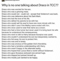Why is no one talking about Draco in TCC??  Draco who was worried for his son.  Draco who was a grieving mess.  Draco who would not could not accept that Voldemort was back.  Draco who was defensive about his Dark Mark.  Draco who lost the love of his life.  Draco who defied his parents to be with her.  Draco who would sell his soul to have one more minute with her.  Draco who didn't care if the Malfoy name ended with him.  Draco who once used to wear that name as a crown,  Draco who had a time turner but never used it to bring back his wife  because he understood the consequences.  Draco who went to talk to Harry because Scorpius was upset.  Draco who couldn't understand his son but desperately wanted to.  Draco who hid away his son to protect him.  Draco who was and is lonely.  Draco who was envious of the golden trio's friendship  Draco who had a tentative understanding with Harry  Draco who wasn't happy in the alternate reality.  Draco who hoped that Lucius liked a world without Voldemort.  Draco who gave Scorpius awkward one-armed hugs.  Draco who slipped but picked himself up  Draco who mostly just wanted to be happy. Draco and scorpius must be protected at all costs ~Abby