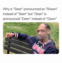 "Weed, Dawn, and Marijuana: Why is ""Sean"" pronounced as ""Shawn""  instead of ""Seen"" but ""Dean"" is  pronounced ""Deen"" instead of ""Dawn""  @weedhumor 🤔😂"