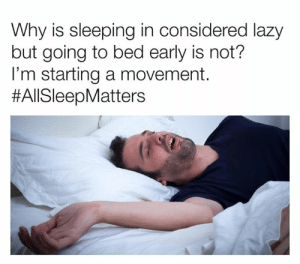 Sleeping In: Why is sleeping in considered lazy  but going to bed early is not?  I'm starting a movement.