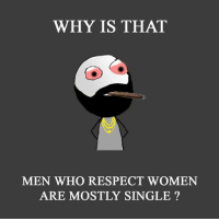 respect women: WHY IS THAT  MEN WHO RESPECT WOMEN  ARE MOSTLY SINGLE
