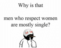 respect women: Why is that  men who respect women  are mostly single?