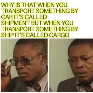 Who makes these rules!: WHY IS THATWHEN YOU  TRANSPORT SOMETHING BY  CARIT'S CALLED  SHIPMENT BUT WHEN YOU  TRANSPORT SOMETHING BY  SHIP IT'S CALLED CARGO Who makes these rules!