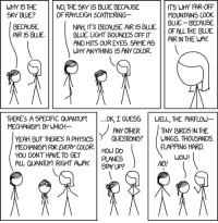 """<p><a href=""""http://memehumor.net/post/159037389518/rayleigh-scattering"""" class=""""tumblr_blog"""">memehumor</a>:</p>  <blockquote><p>Rayleigh Scattering</p></blockquote>: WHY IS THE  SKY BLUE?  NO, THE SKY IS BLUE BECAUSE  OF RAYLEIGH SCATTERING  IT WHY FAR-OFF  MOUNTAINS LOOK  BLUE BECAUSE  NAH ITS BECAUSE AIR I5 BLUE OF ALLTHE BLUE  BLUELIGHT BOUNCES OFF IT II ARIN THE WAY  AND HITS OUR EYES. SAMEAS  WHY ANYTHING 15 ANY COLOR.  BECAUSE  AIR I5 BLUE.  THERE'S A SPECIFIC QUANTUM  MECHANI5M BYWHICH  