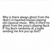 nucking: Why is there always ghost from the  18oo's in haunted houses playing  old classical music. Why is there no  if  sending me Are you up text?  host from the 200o's playing Nuck  You Buck randomly at 3:25am