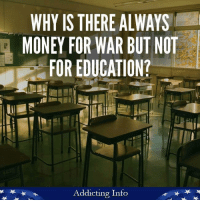 Great question.: WHY IS THERE ALWAYS  MONEY FOR WAR BUT NOT  FOR EDUCATION?  Addicting Info Great question.
