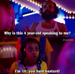 bald: Why is this 4 year-old speaking to me?  UPSIDEHUMOR  I'm 10, you bald bastard!