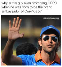Memes, 🤖, and Brand: why is this guy even promoting OPPO  when he was born to be the brand  ambassador of OnePlus 5?  @theindianmemes Get your priorities straight hrithicc.