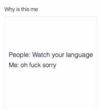 Sorry, Fuck, and Watch: Why is this me  People: Watch your language  Me: oh fuck sorry