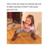 Why is this me when my friends ask me  to take a picture of them? Like yasss  give it to me. YAS go best friend that's my best friend